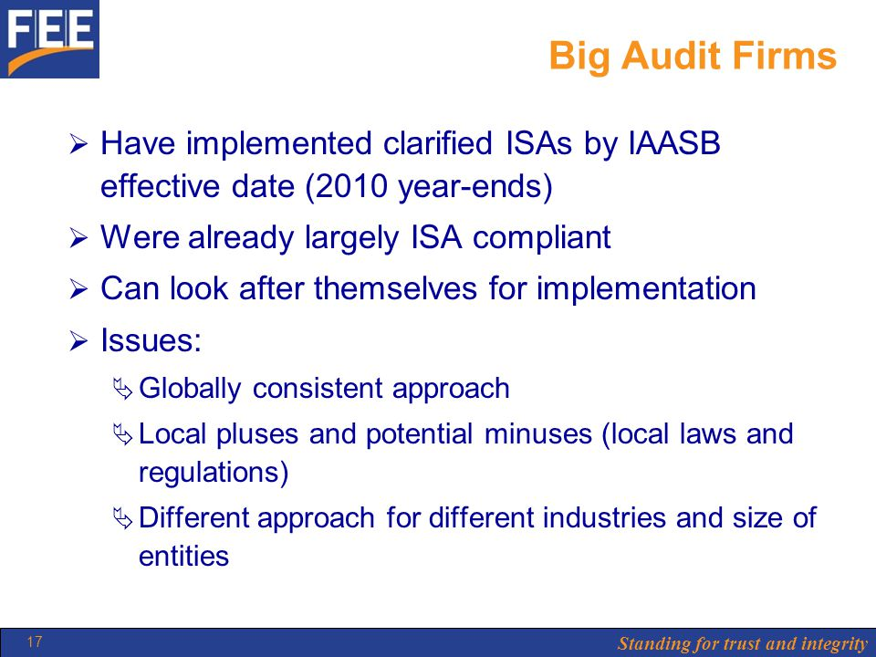Standing for trust and integrity 17 Big Audit Firms  Have implemented clarified ISAs by IAASB effective date (2010 year-ends)  Were already largely ISA compliant  Can look after themselves for implementation  Issues:  Globally consistent approach  Local pluses and potential minuses (local laws and regulations)  Different approach for different industries and size of entities