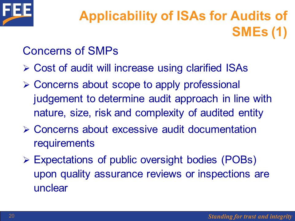 Standing for trust and integrity 20 Applicability of ISAs for Audits of SMEs (1) Concerns of SMPs  Cost of audit will increase using clarified ISAs  Concerns about scope to apply professional judgement to determine audit approach in line with nature, size, risk and complexity of audited entity  Concerns about excessive audit documentation requirements  Expectations of public oversight bodies (POBs) upon quality assurance reviews or inspections are unclear