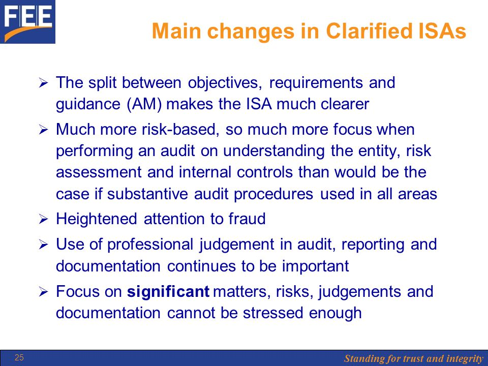 Standing for trust and integrity 25 Main changes in Clarified ISAs  The split between objectives, requirements and guidance (AM) makes the ISA much clearer  Much more risk-based, so much more focus when performing an audit on understanding the entity, risk assessment and internal controls than would be the case if substantive audit procedures used in all areas  Heightened attention to fraud  Use of professional judgement in audit, reporting and documentation continues to be important  Focus on significant matters, risks, judgements and documentation cannot be stressed enough