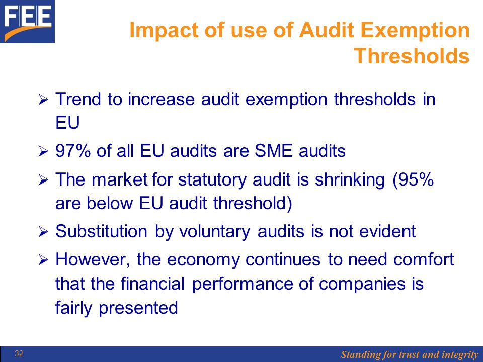 Standing for trust and integrity 32 Impact of use of Audit Exemption Thresholds  Trend to increase audit exemption thresholds in EU  97% of all EU audits are SME audits  The market for statutory audit is shrinking (95% are below EU audit threshold)  Substitution by voluntary audits is not evident  However, the economy continues to need comfort that the financial performance of companies is fairly presented