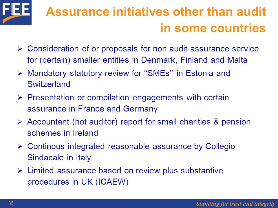 Standing for trust and integrity 35 Assurance initiatives other than audit in some countries  Consideration of or proposals for non audit assurance service for (certain) smaller entities in Denmark, Finland and Malta  Mandatory statutory review for ''SMEs'' in Estonia and Switzerland  Presentation or compilation engagements with certain assurance in France and Germany  Accountant (not auditor) report for small charities & pension schemes in Ireland  Continous integrated reasonable assurance by Collegio Sindacale in Italy  Limited assurance based on review plus substantive procedures in UK (ICAEW)