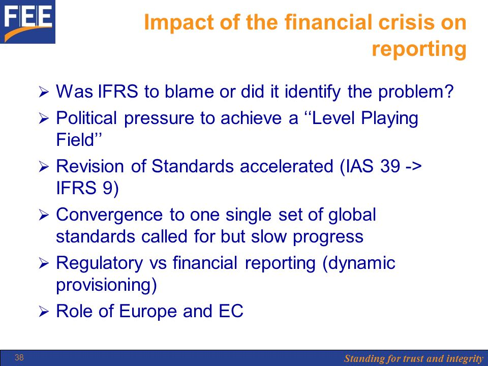 Standing for trust and integrity 38 Impact of the financial crisis on reporting  Was IFRS to blame or did it identify the problem.
