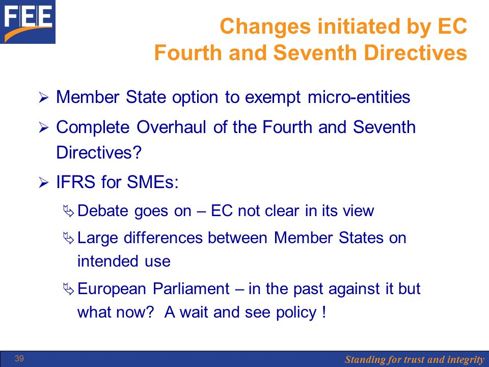 Standing for trust and integrity 39 Changes initiated by EC Fourth and Seventh Directives  Member State option to exempt micro-entities  Complete Overhaul of the Fourth and Seventh Directives.