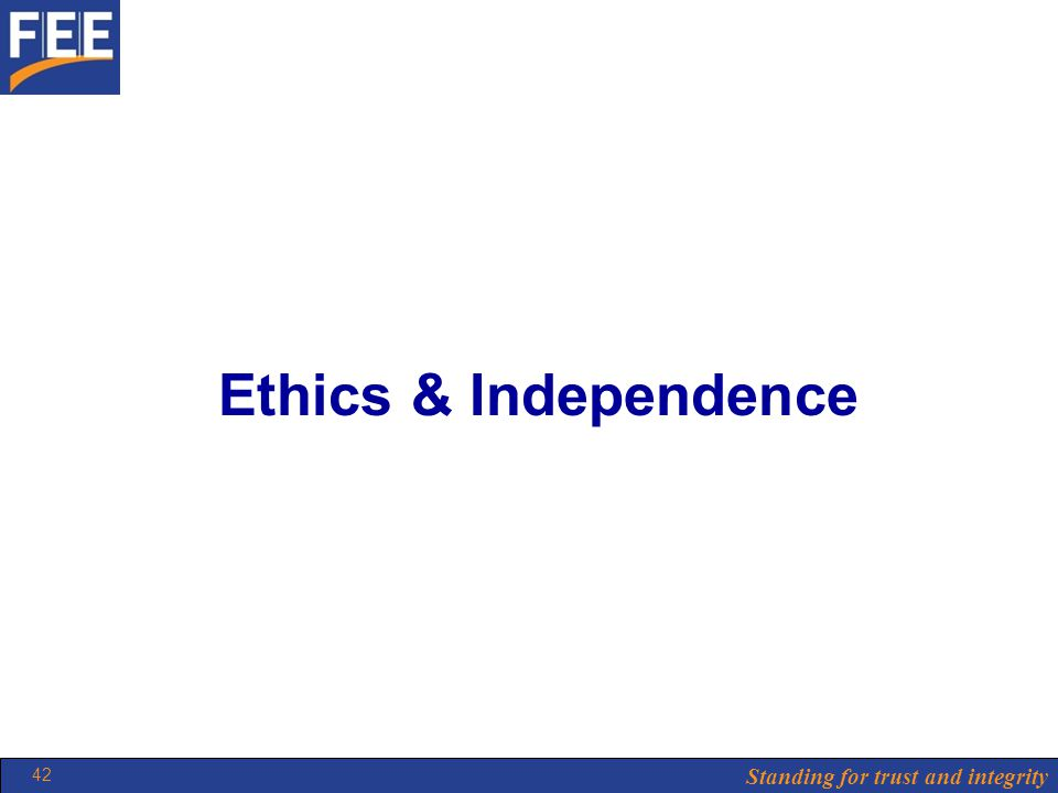 Standing for trust and integrity 42 Ethics & Independence