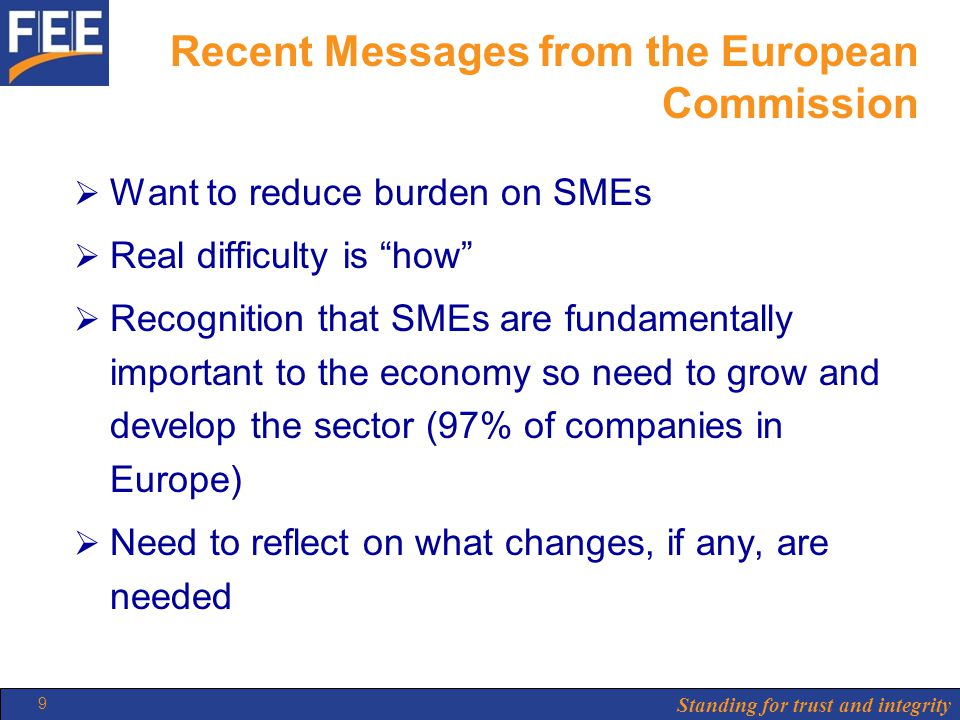 Standing for trust and integrity 9 Recent Messages from the European Commission  Want to reduce burden on SMEs  Real difficulty is how  Recognition that SMEs are fundamentally important to the economy so need to grow and develop the sector (97% of companies in Europe)  Need to reflect on what changes, if any, are needed