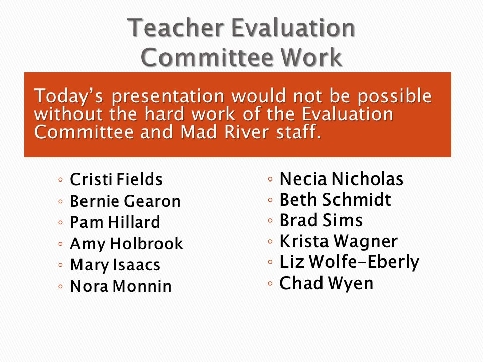 Today's presentation would not be possible without the hard work of the Evaluation Committee and Mad River staff. ◦ Cristi Fields ◦ Bernie Gearon ◦ Pa