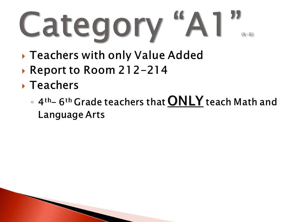 Teachers with only Value Added  Report to Room 212-214  Teachers ONLY ◦ 4 th - 6 th Grade teachers that ONLY teach Math and Language Arts
