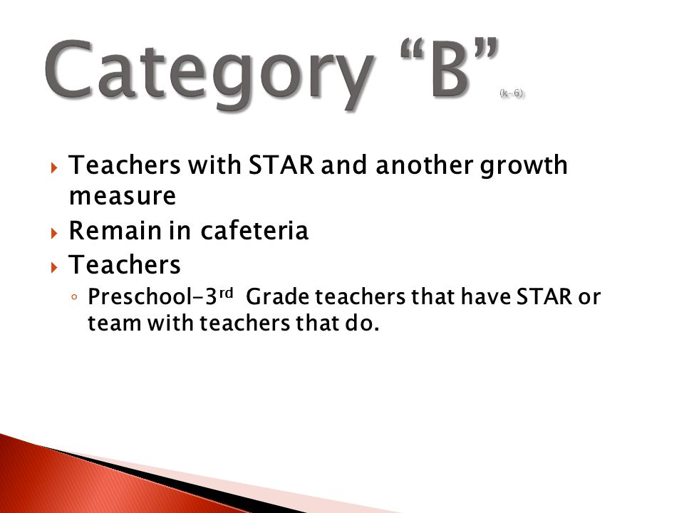  Teachers with STAR and another growth measure  Remain in cafeteria  Teachers ◦ Preschool-3 rd Grade teachers that have STAR or team with teachers