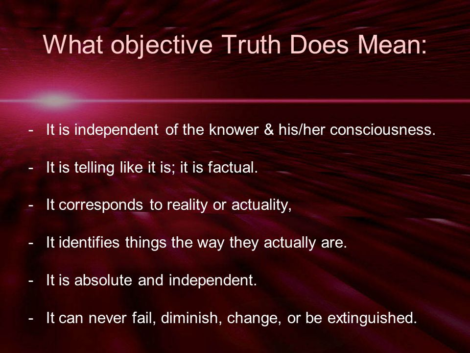 What objective Truth Does Mean: -It is independent of the knower & his/her consciousness.