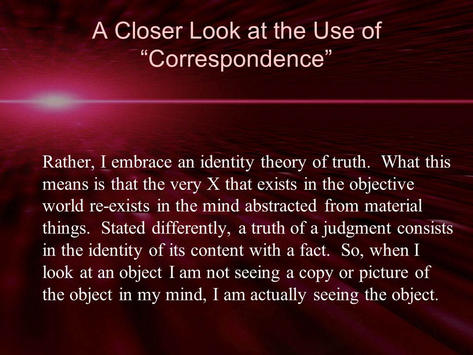 A Closer Look at the Use of Correspondence Rather, I embrace an identity theory of truth.