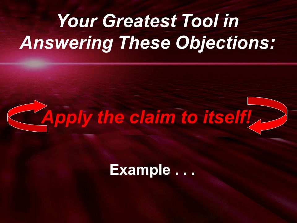 Apply the claim to itself! Example... Your Greatest Tool in Answering These Objections: