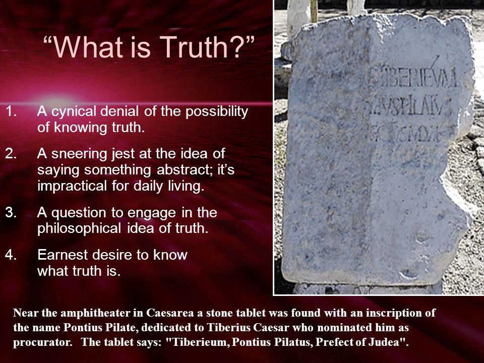 What is Truth? 1.A cynical denial of the possibility of knowing truth.