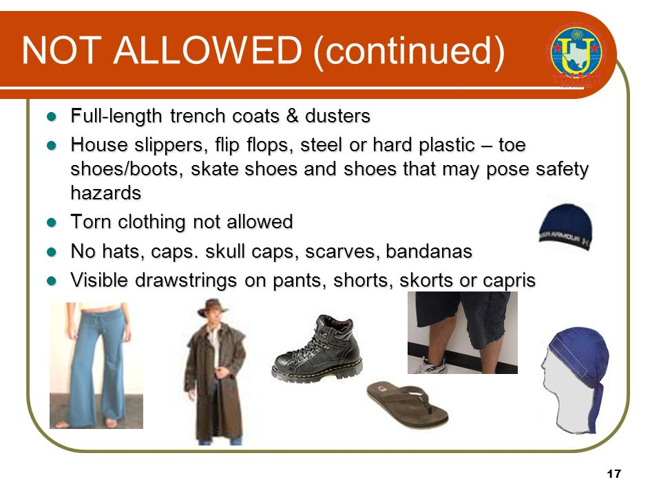 16 NOT ALLOWED Shirts untucked or with inappropriate messages, zippers or snaps Short skirts, skorts, shorts, jumpers or dresses more than 3 inches above the knee Baggies, low rise, or loose fit pants as well as jeans, denim fabric, cargo, carpenter, painter, overalls, bell bottoms skinny style pants or wide-leg style pants.