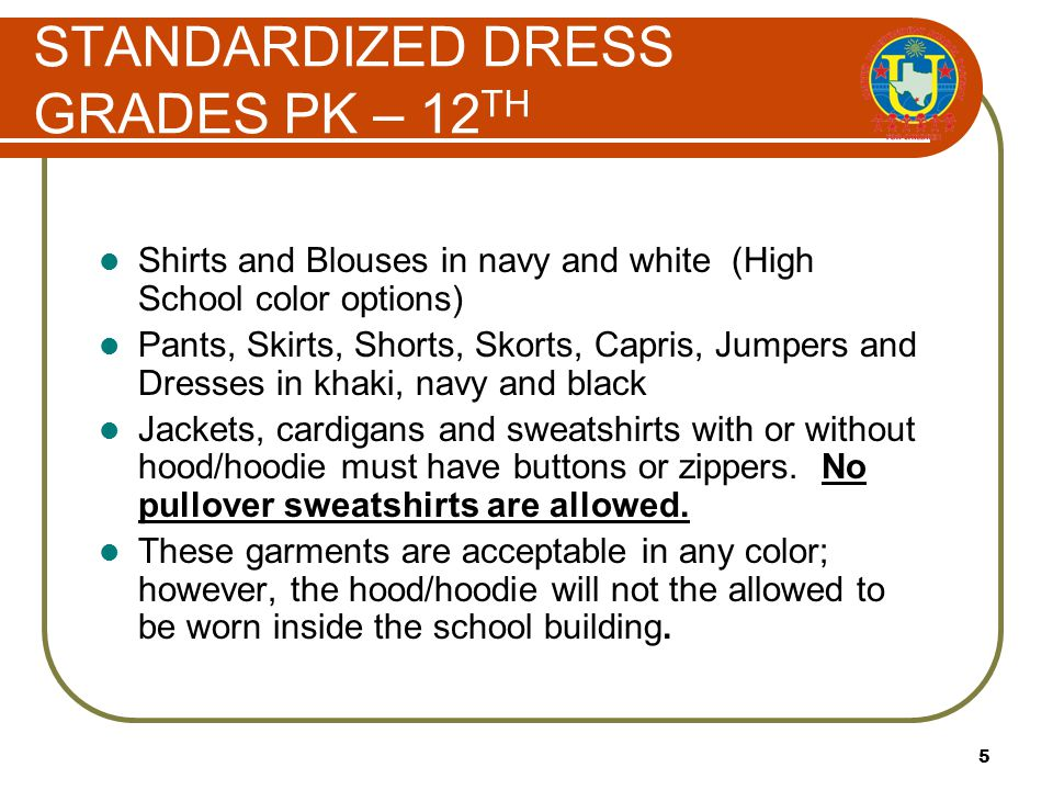 5 Shirts and Blouses in navy and white (High School color options) Pants, Skirts, Shorts, Skorts, Capris, Jumpers and Dresses in khaki, navy and black Jackets, cardigans and sweatshirts with or without hood/hoodie must have buttons or zippers.