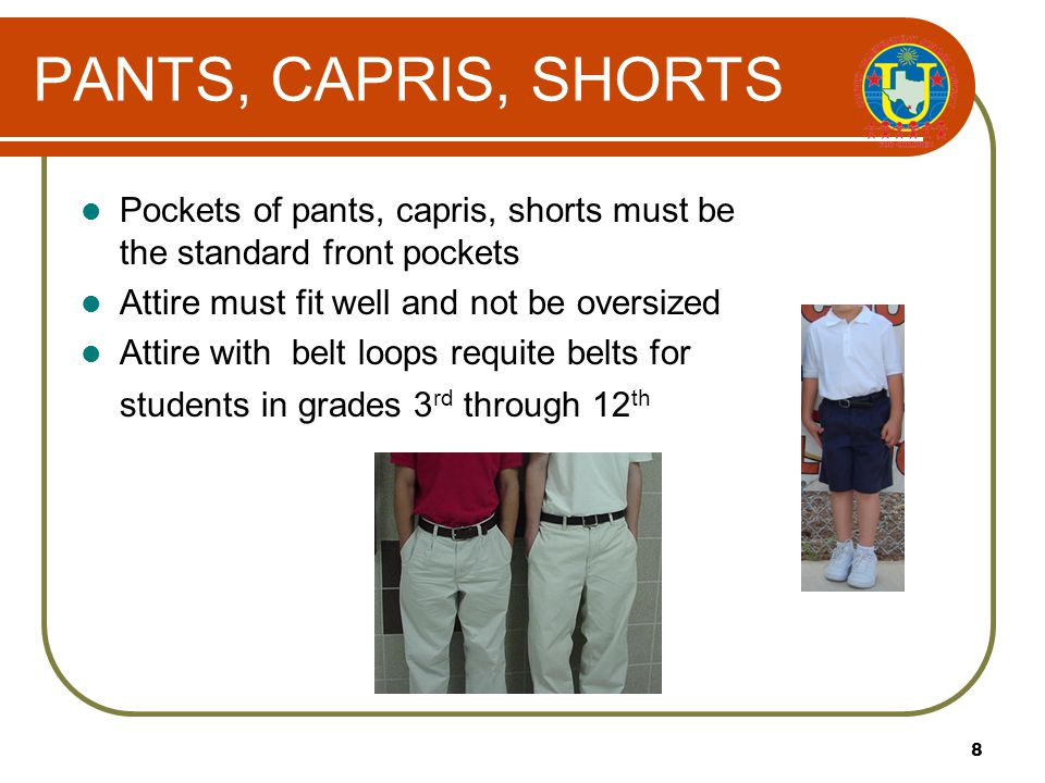 8 PANTS, CAPRIS, SHORTS Pockets of pants, capris, shorts must be the standard front pockets Attire must fit well and not be oversized Attire with belt loops requite belts for students in grades 3 rd through 12 th