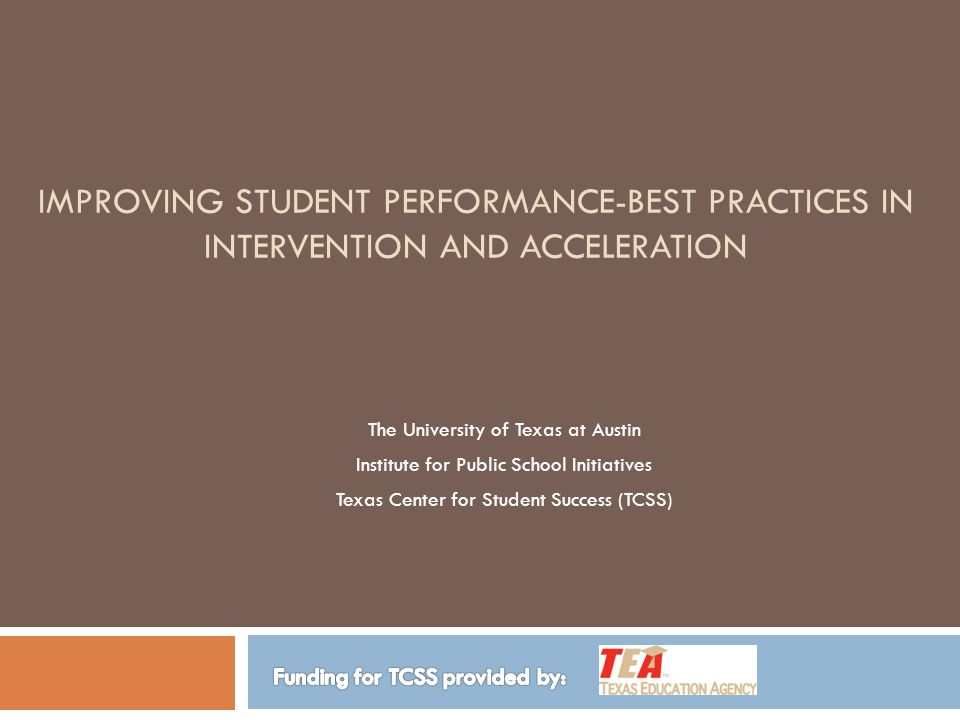 IMPROVING STUDENT PERFORMANCE-BEST PRACTICES IN INTERVENTION AND ACCELERATION The University of Texas at Austin Institute for Public School Initiatives Texas Center for Student Success (TCSS)