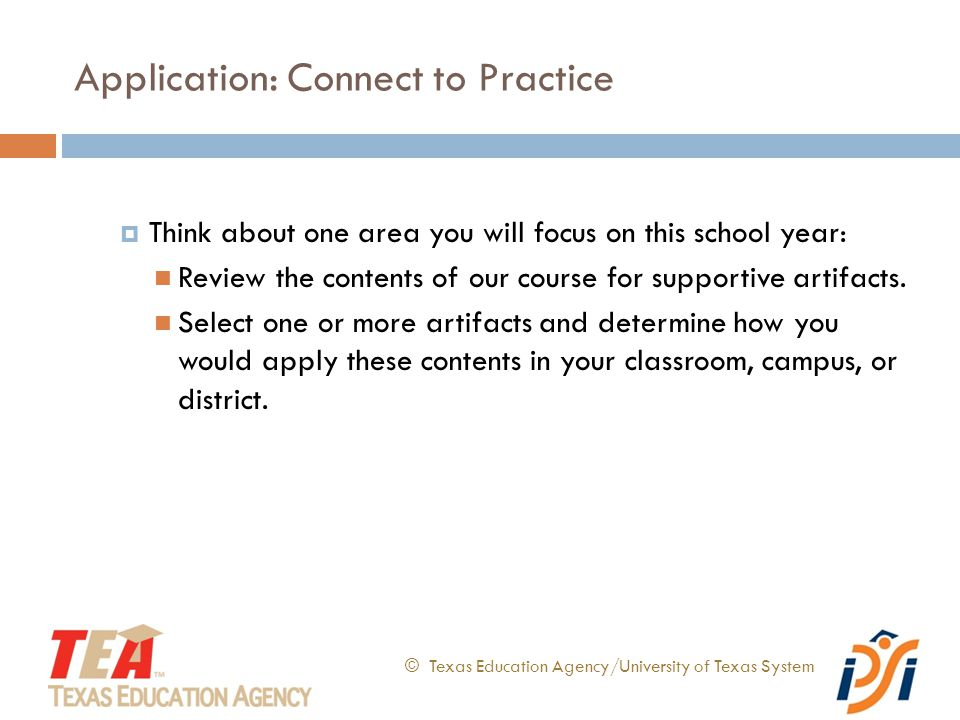 Application: Connect to Practice © Texas Education Agency/University of Texas System  Think about one area you will focus on this school year: Review the contents of our course for supportive artifacts.