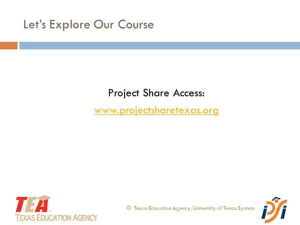 Let's Explore Our Course © Texas Education Agency/University of Texas System Project Share Access: www.projectsharetexas.org