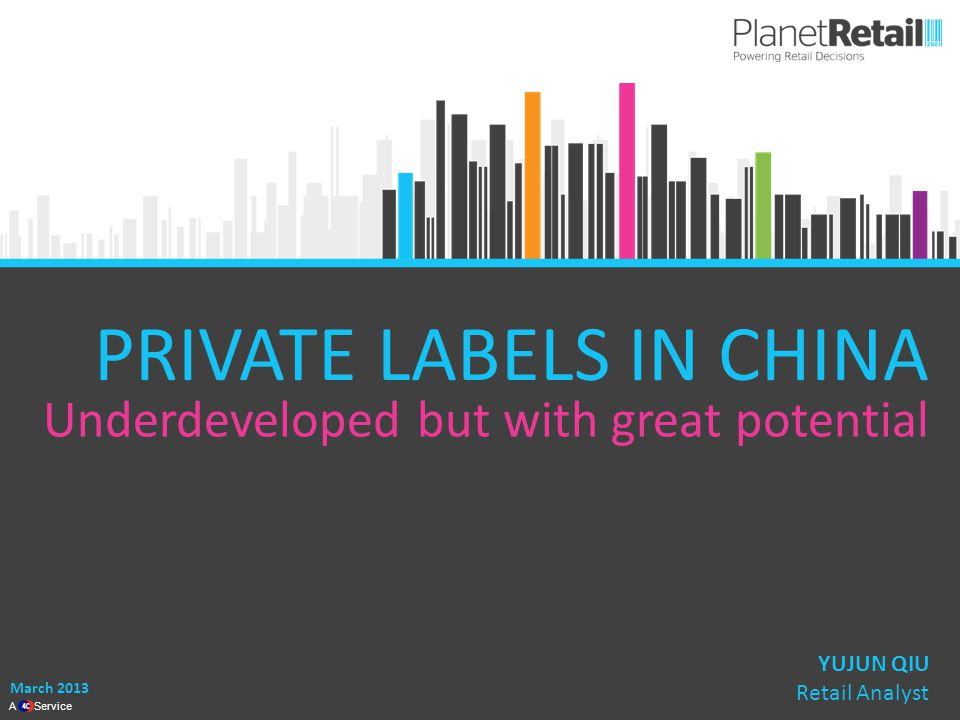 1 A Service PRIVATE LABELS IN CHINA Underdeveloped but with great potential March 2013 YUJUN QIU Retail Analyst