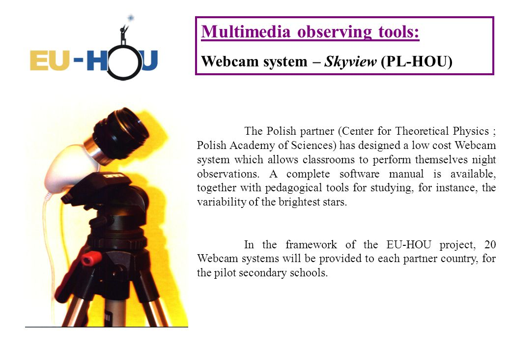 Multimedia observing tools: Webcam system – Skyview (PL-HOU) The Polish partner (Center for Theoretical Physics ; Polish Academy of Sciences) has designed a low cost Webcam system which allows classrooms to perform themselves night observations.