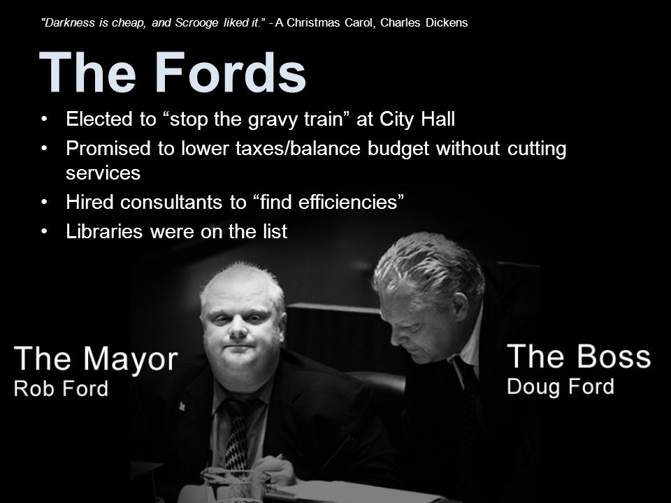 The Fords Elected to stop the gravy train at City Hall Promised to lower taxes/balance budget without cutting services Hired consultants to find efficiencies Libraries were on the list Darkness is cheap, and Scrooge liked it. - A Christmas Carol, Charles Dickens