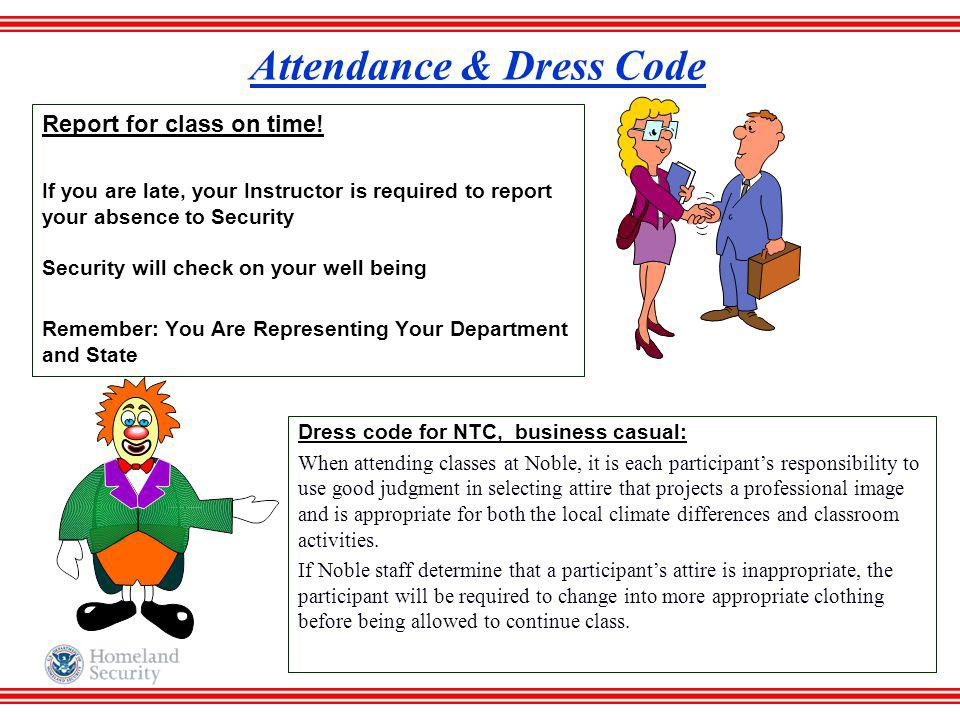 Attendance & Dress Code Report for class on time! If you are late, your Instructor is required to report your absence to Security Security will check