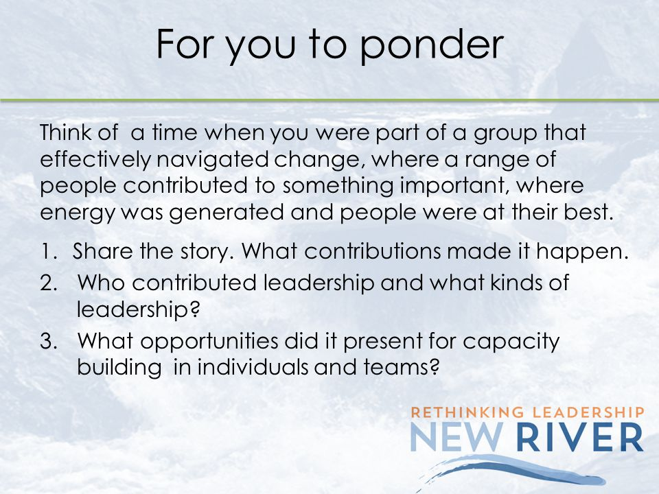 For you to ponder Think of a time when you were part of a group that effectively navigated change, where a range of people contributed to something im