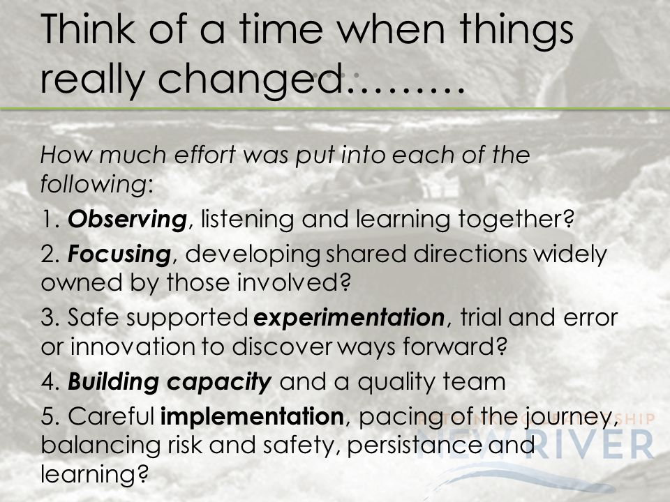 …. Think of a time when things really changed……… How much effort was put into each of the following: 1. Observing, listening and learning together? 2.