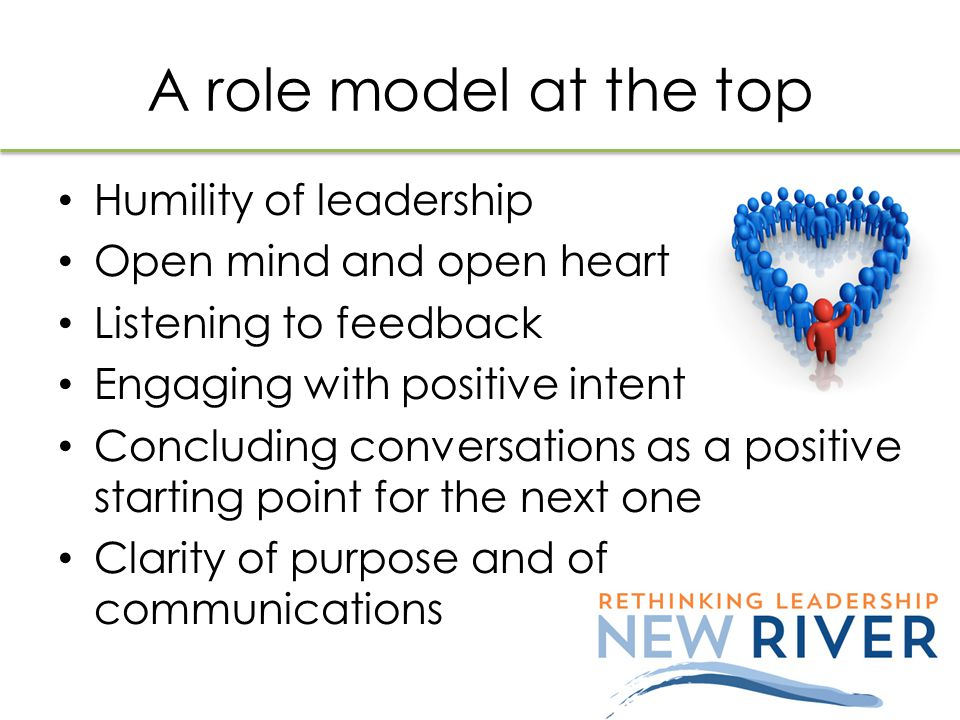 A role model at the top Humility of leadership Open mind and open heart Listening to feedback Engaging with positive intent Concluding conversations a
