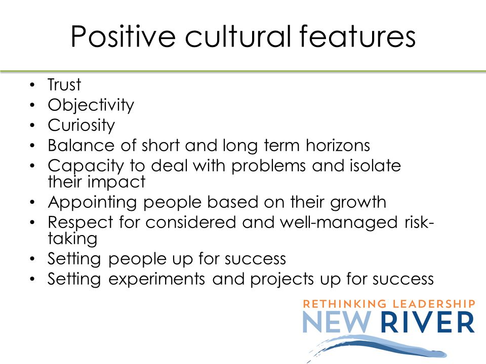 Positive cultural features Trust Objectivity Curiosity Balance of short and long term horizons Capacity to deal with problems and isolate their impact Appointing people based on their growth Respect for considered and well-managed risk- taking Setting people up for success Setting experiments and projects up for success