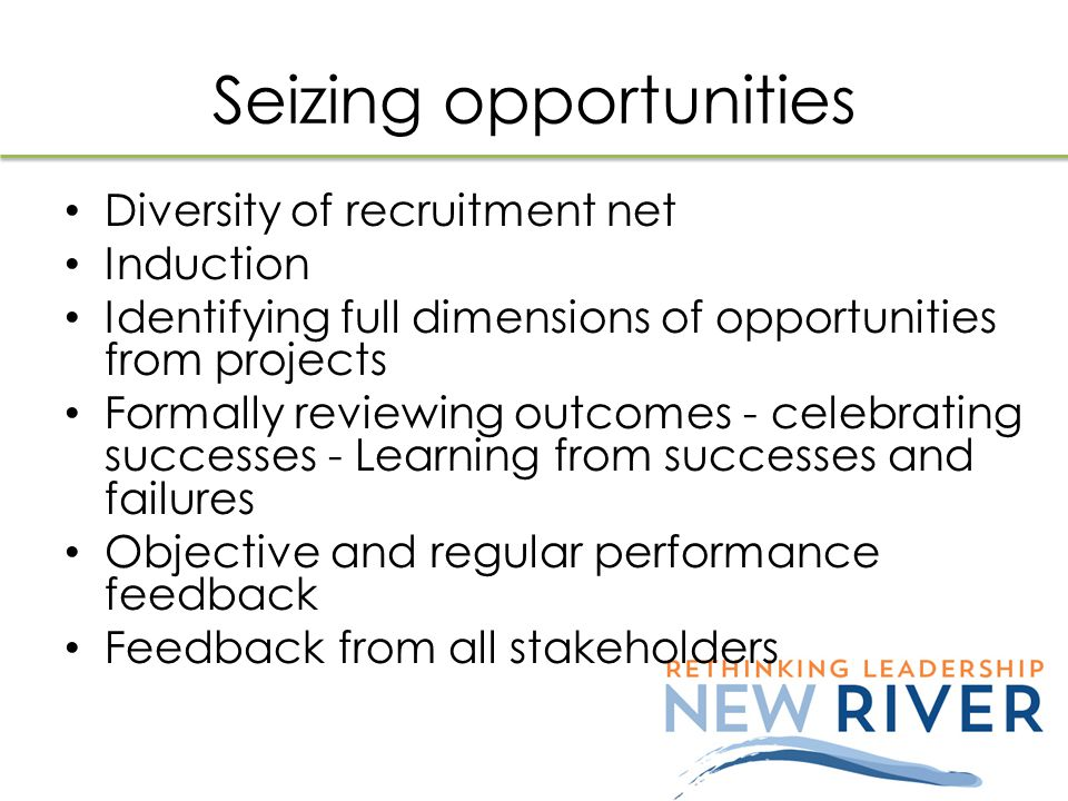 Seizing opportunities Diversity of recruitment net Induction Identifying full dimensions of opportunities from projects Formally reviewing outcomes - celebrating successes - Learning from successes and failures Objective and regular performance feedback Feedback from all stakeholders