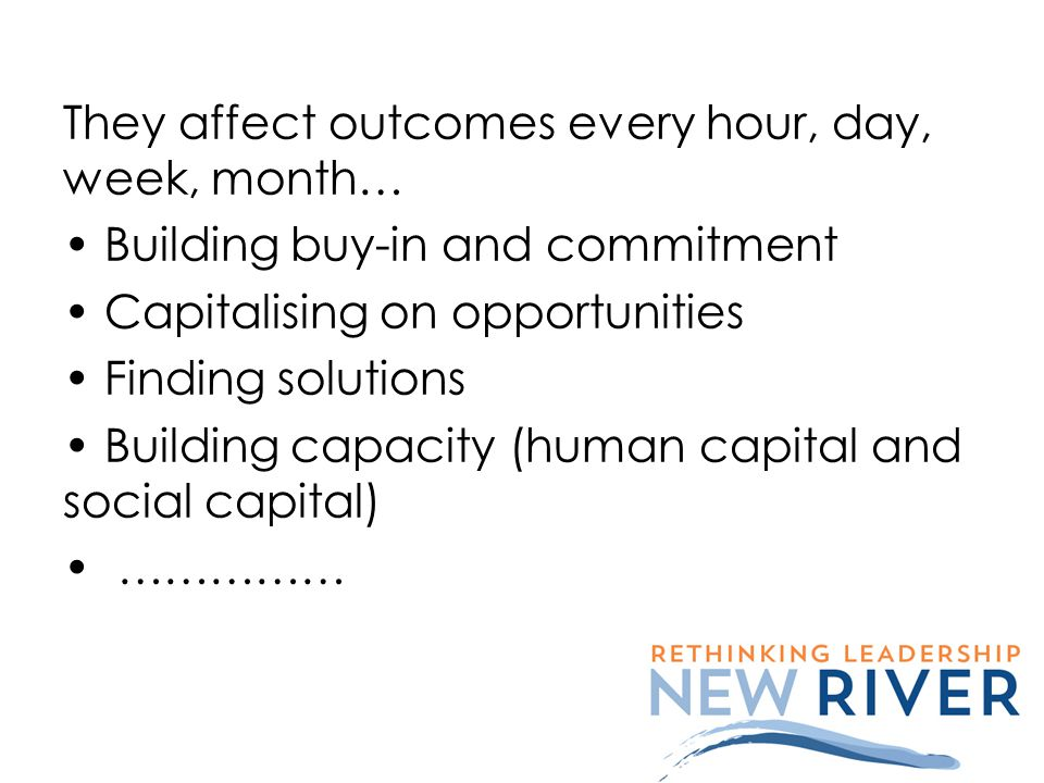 They affect outcomes every hour, day, week, month… Building buy-in and commitment Capitalising on opportunities Finding solutions Building capacity (h