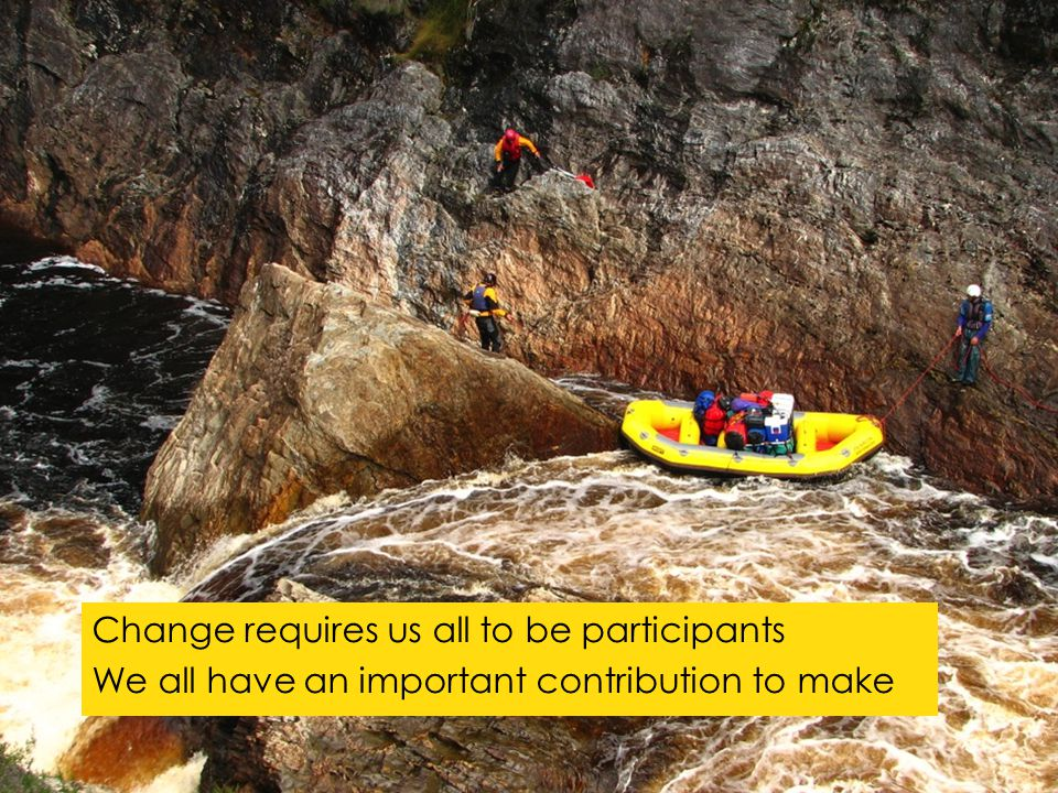Change requires us all to be participants We all have an important contribution to make