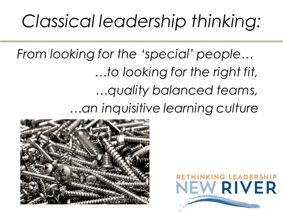 Classical leadership thinking: From looking for the 'special' people… …to looking for the right fit, …quality balanced teams, …an inquisitive learning culture