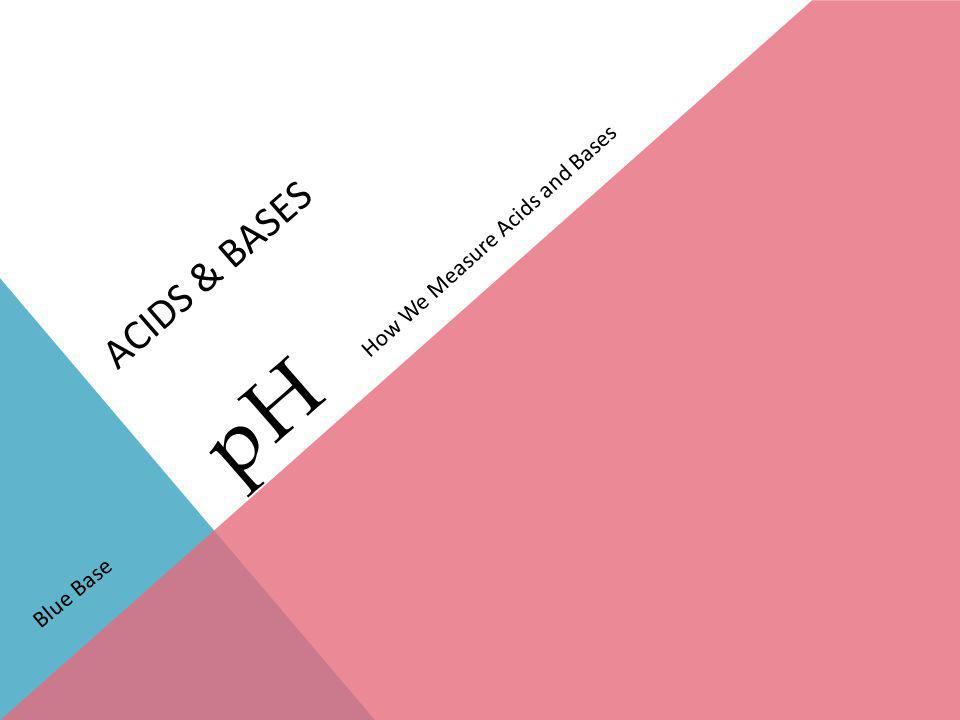 ACIDS & BASES pH How We Measure Acids and Bases Blue Base