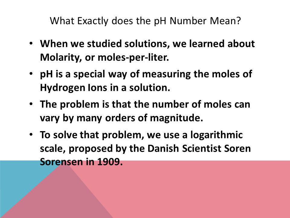 What Exactly does the pH Number Mean? When we studied solutions, we learned about Molarity, or moles-per-liter. pH is a special way of measuring the m