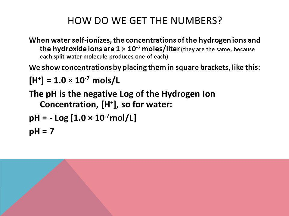 HOW DO WE GET THE NUMBERS? When water self-ionizes, the concentrations of the hydrogen ions and the hydroxide ions are 1 × 10 -7 moles/liter (they are