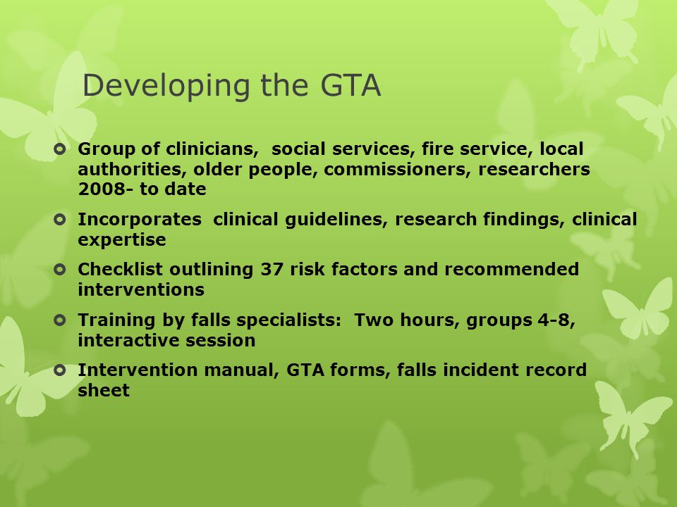 Developing the GTA  Group of clinicians, social services, fire service, local authorities, older people, commissioners, researchers 2008- to date  Incorporates clinical guidelines, research findings, clinical expertise  Checklist outlining 37 risk factors and recommended interventions  Training by falls specialists: Two hours, groups 4-8, interactive session  Intervention manual, GTA forms, falls incident record sheet