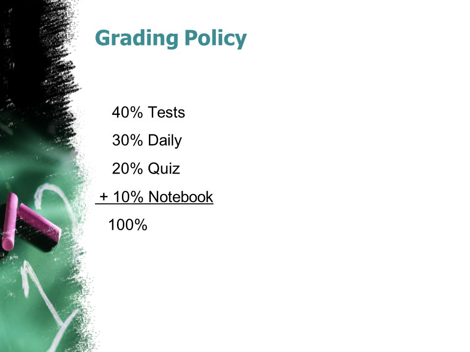 Grading Policy 40% Tests 30% Daily 20% Quiz + 10% Notebook 100%