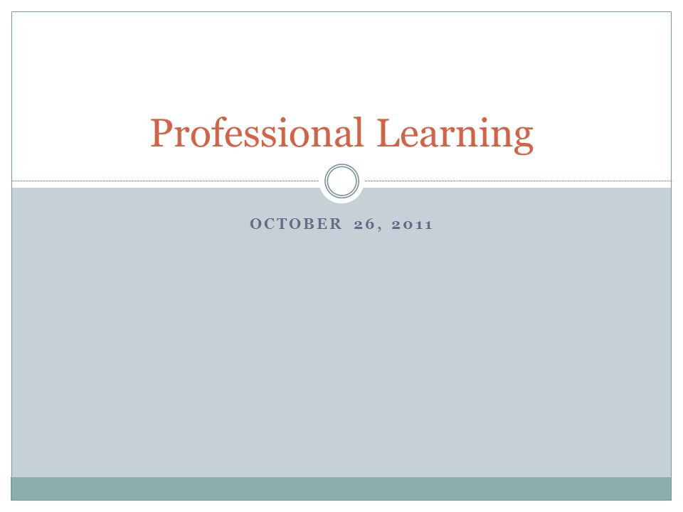 OCTOBER 26, 2011 Professional Learning