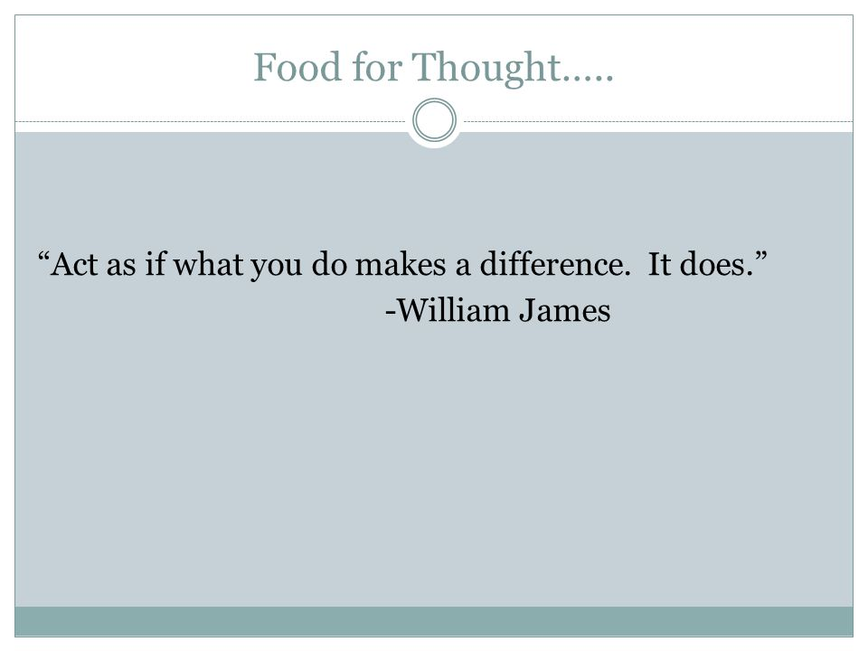 Food for Thought….. Act as if what you do makes a difference. It does. -William James