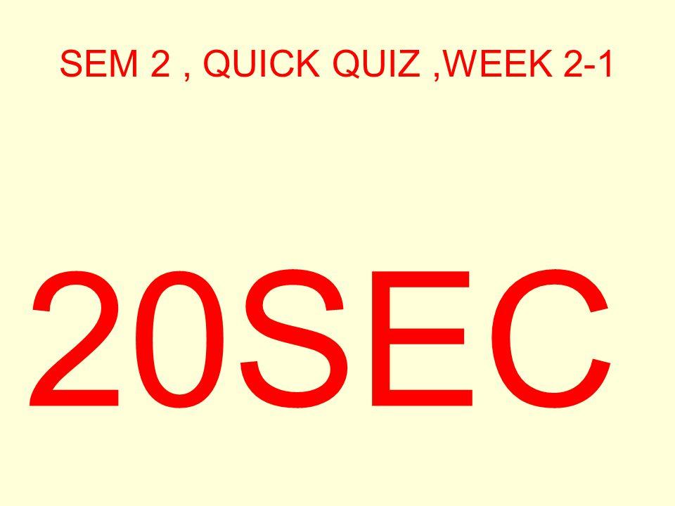 SEM 2, QUICK QUIZ,WEEK 2-1 30SEC