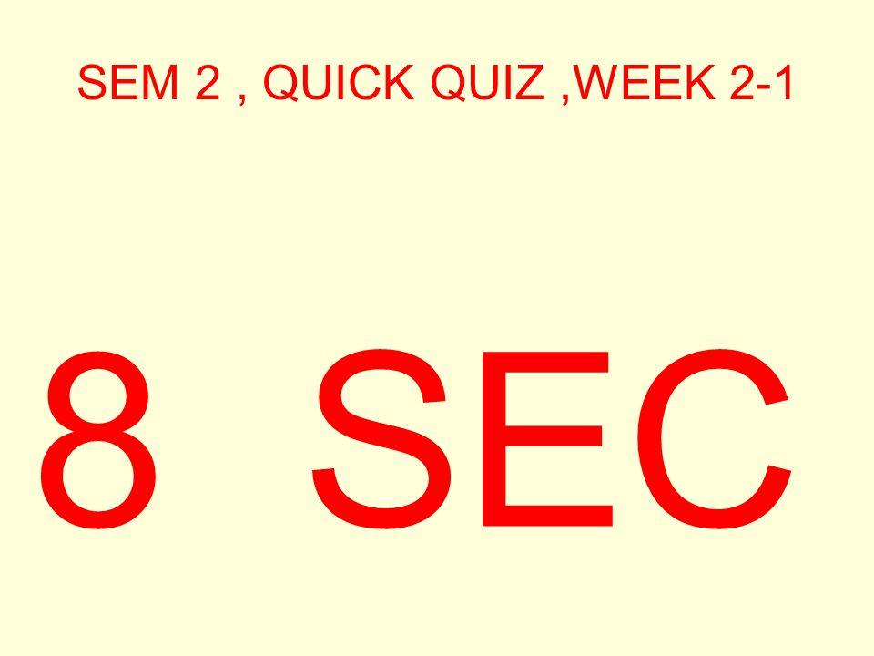 SEM 2, QUICK QUIZ,WEEK 2-1 9 SEC