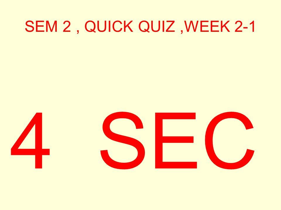 SEM 2, QUICK QUIZ,WEEK 2-1 5 SEC