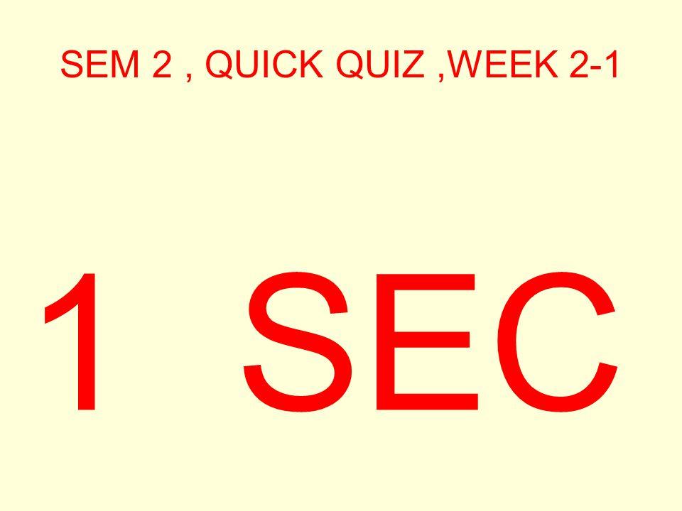 SEM 2, QUICK QUIZ,WEEK 2-1 2 SEC