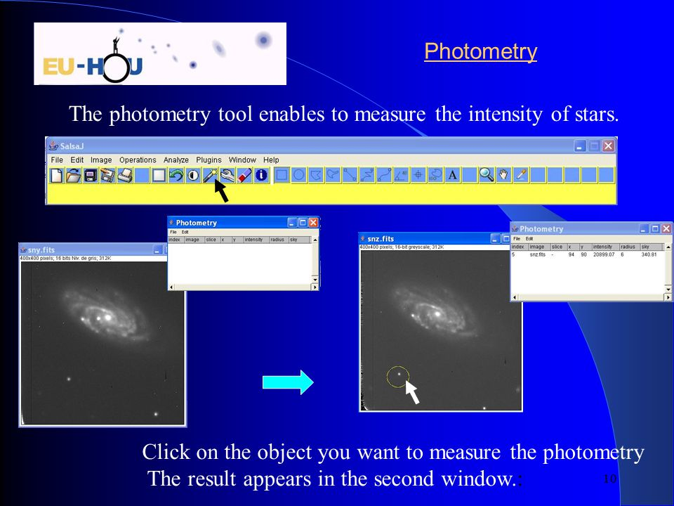 10 Photometry The photometry tool enables to measure the intensity of stars. Click on the object you want to measure the photometry The result appears