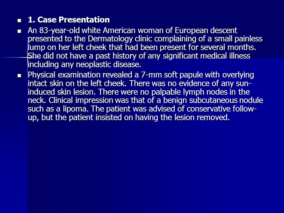 1. Case Presentation 1. Case Presentation An 83-year-old white American woman of European descent presented to the Dermatology clinic complaining of a