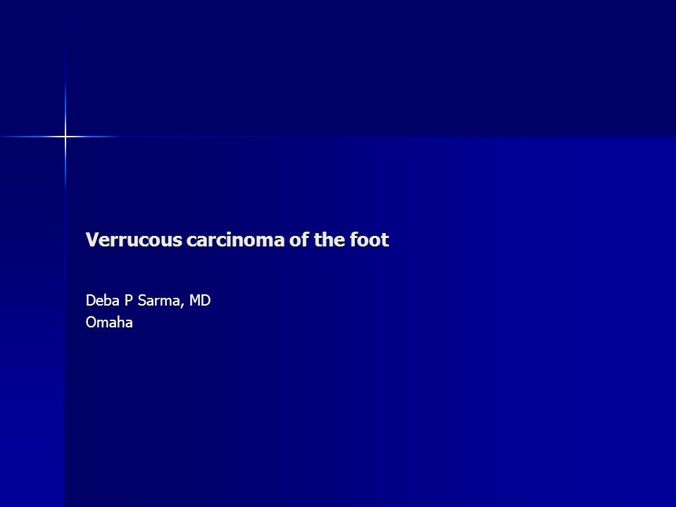Verrucous carcinoma of the foot Deba P Sarma, MD Omaha