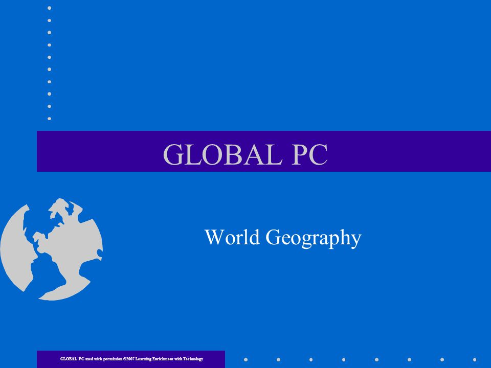 GLOBAL PC World Geography GLOBAL PC used with permission ©2007 Learning Enrichment with Technology
