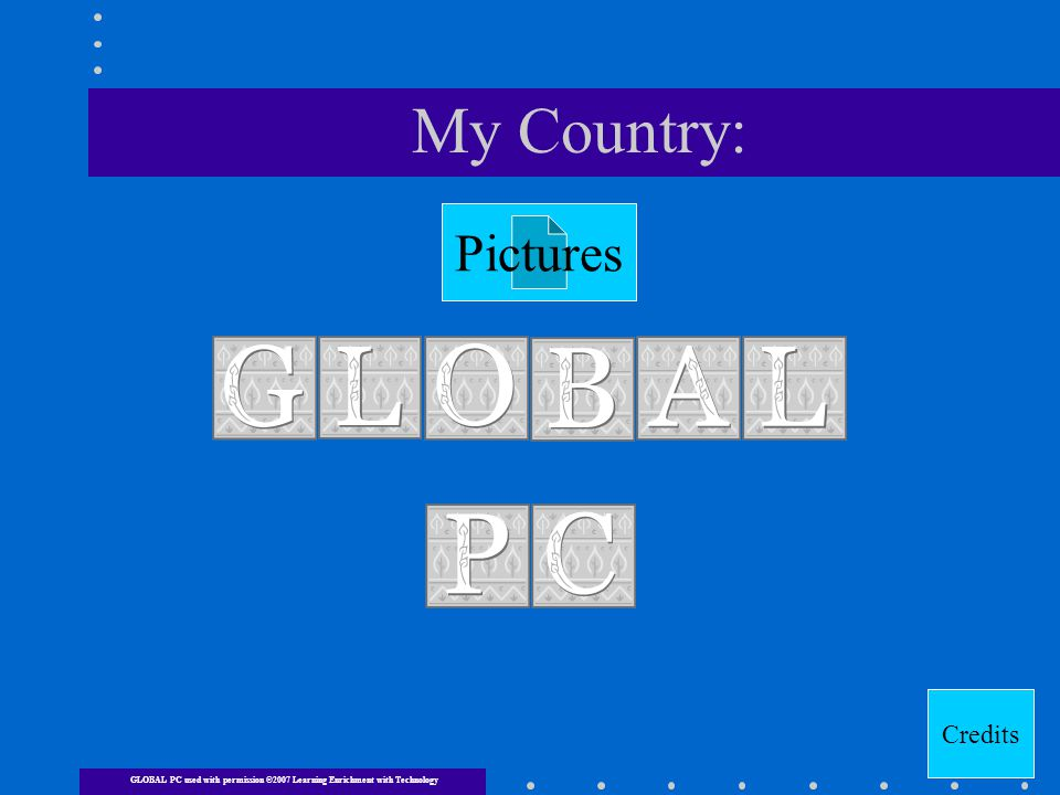 My Country: Credits Pictures GLOBAL PC used with permission ©2007 Learning Enrichment with Technology